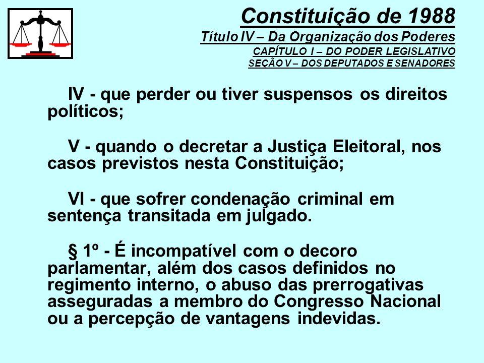 IV - que perder ou tiver suspensos os direitos políticos; V - quando o decretar a Justiça Eleitoral, nos casos previstos nesta Constituição; VI - que