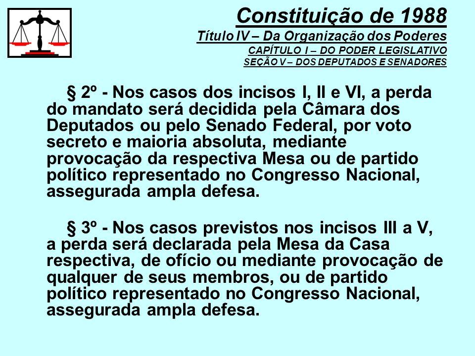 § 2º - Nos casos dos incisos I, II e VI, a perda do mandato será decidida pela Câmara dos Deputados ou pelo Senado Federal, por voto secreto e maioria