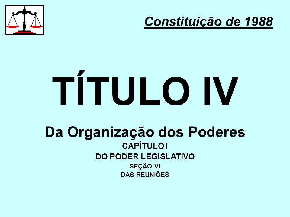 TÍTULO IV Constituição de 1988 Da Organização dos Poderes CAPÍTULO I DO PODER LEGISLATIVO SEÇÃO VI DAS REUNIÕES