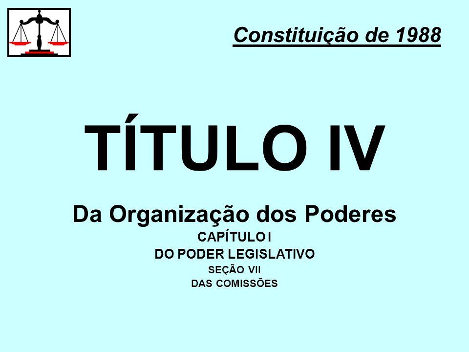 TÍTULO IV Constituição de 1988 Da Organização dos Poderes CAPÍTULO I DO PODER LEGISLATIVO SEÇÃO VII DAS COMISSÕES