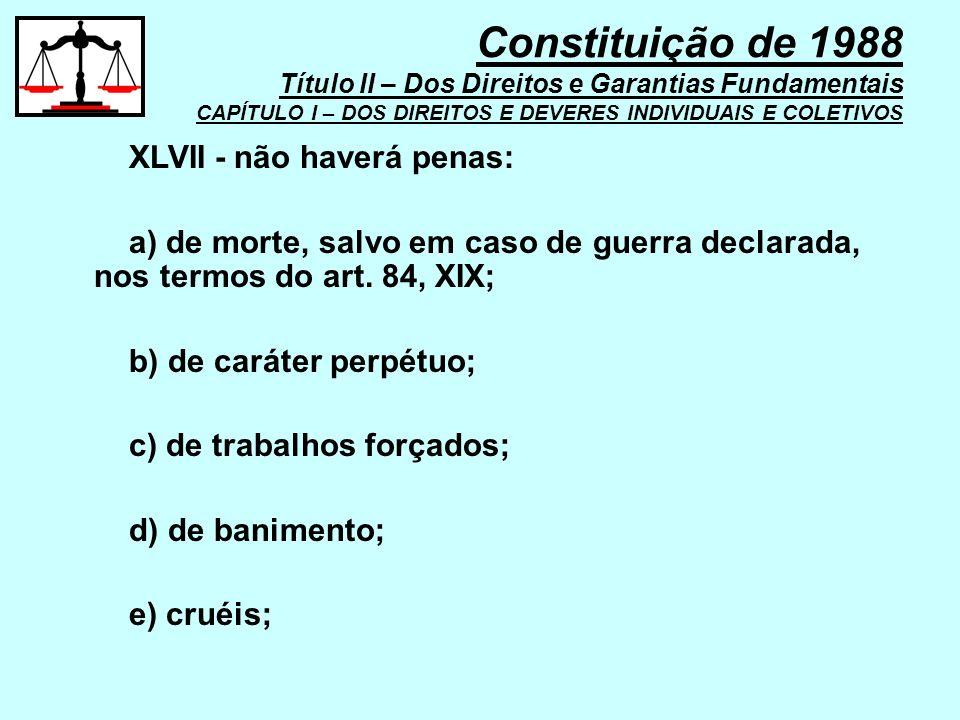 XLVII - não haverá penas: a) de morte, salvo em caso de guerra declarada, nos termos do art. 84, XIX; b) de caráter perpétuo; c) de trabalhos forçados