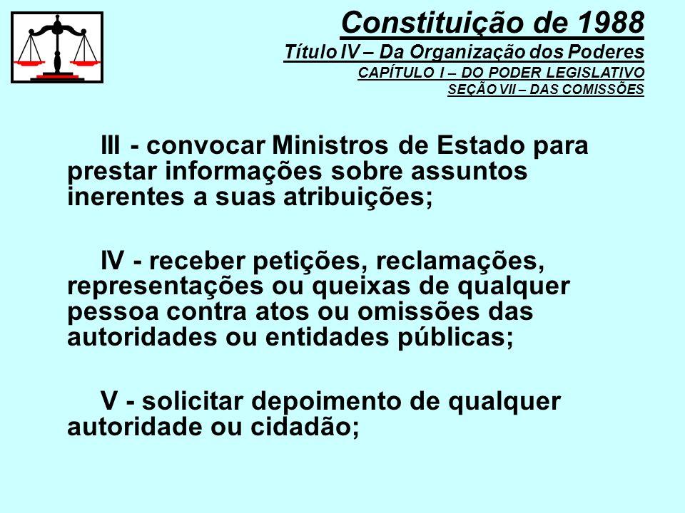 III - convocar Ministros de Estado para prestar informações sobre assuntos inerentes a suas atribuições; IV - receber petições, reclamações, represent