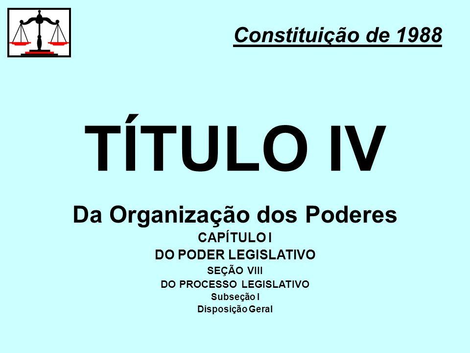 TÍTULO IV Constituição de 1988 Da Organização dos Poderes CAPÍTULO I DO PODER LEGISLATIVO SEÇÃO VIII DO PROCESSO LEGISLATIVO Subseção I Disposição Ger