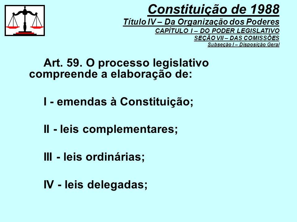 Art. 59. O processo legislativo compreende a elaboração de: I - emendas à Constituição; II - leis complementares; III - leis ordinárias; IV - leis del