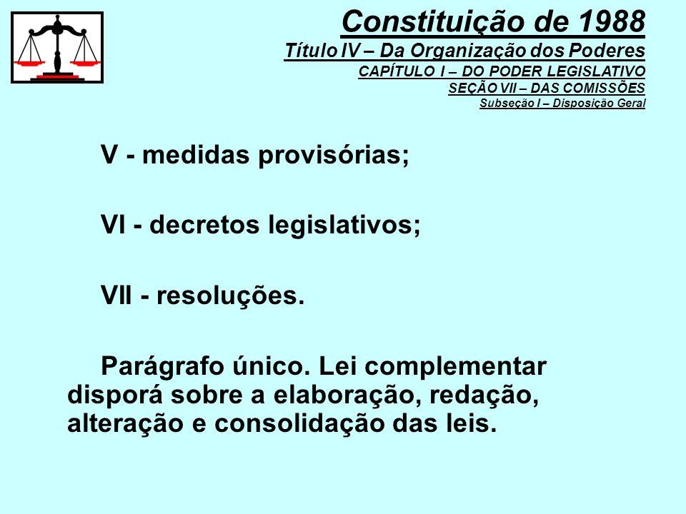 V - medidas provisórias; VI - decretos legislativos; VII - resoluções. Parágrafo único. Lei complementar disporá sobre a elaboração, redação, alteraçã