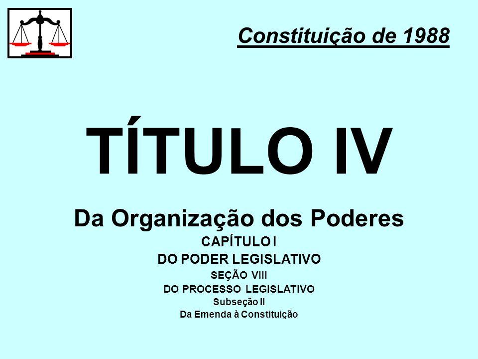 TÍTULO IV Constituição de 1988 Da Organização dos Poderes CAPÍTULO I DO PODER LEGISLATIVO SEÇÃO VIII DO PROCESSO LEGISLATIVO Subseção II Da Emenda à C