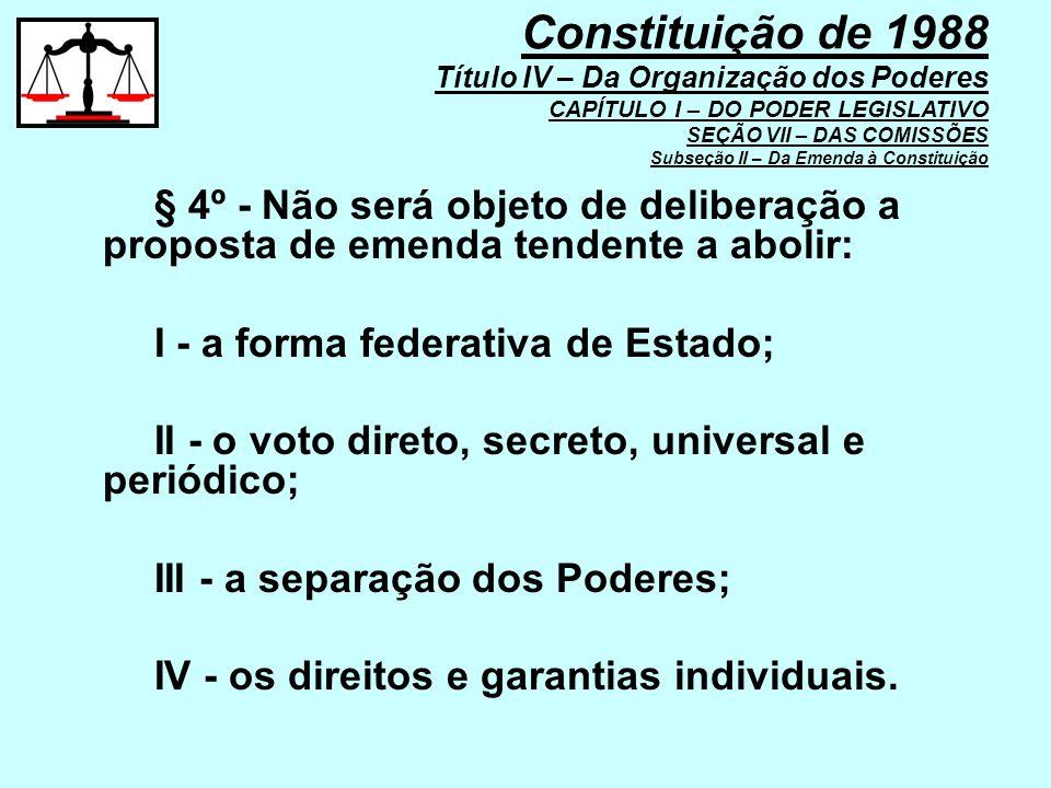 § 4º - Não será objeto de deliberação a proposta de emenda tendente a abolir: I - a forma federativa de Estado; II - o voto direto, secreto, universal