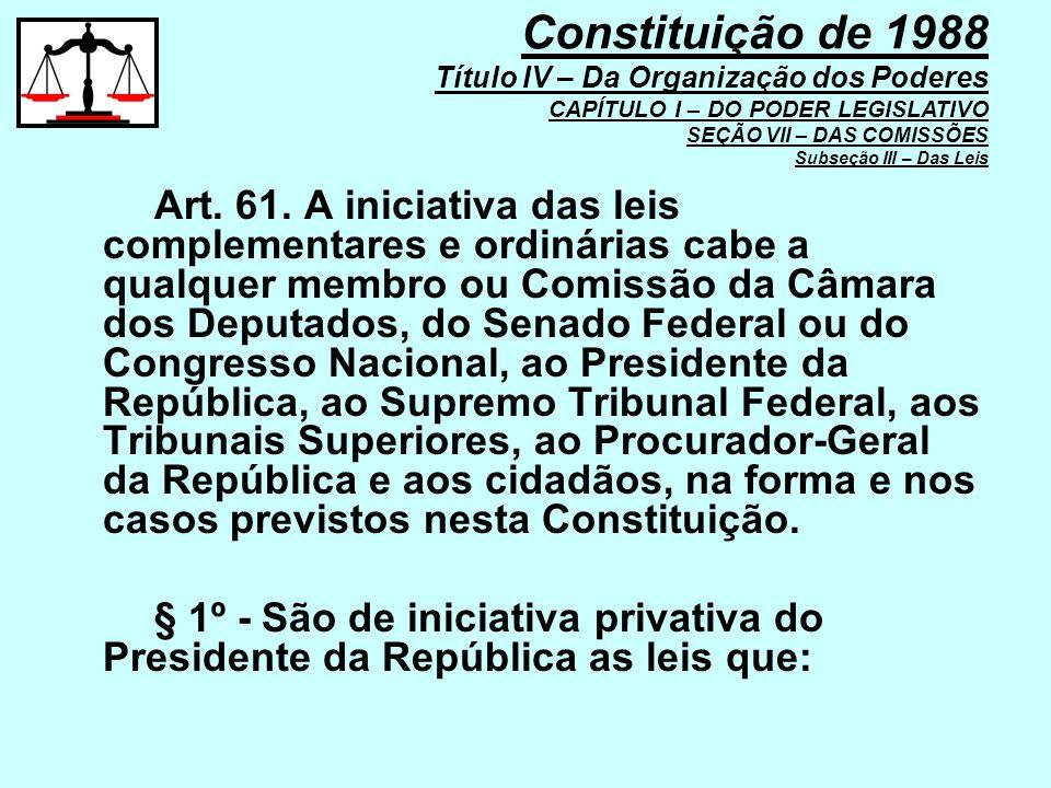 Art. 61. A iniciativa das leis complementares e ordinárias cabe a qualquer membro ou Comissão da Câmara dos Deputados, do Senado Federal ou do Congres