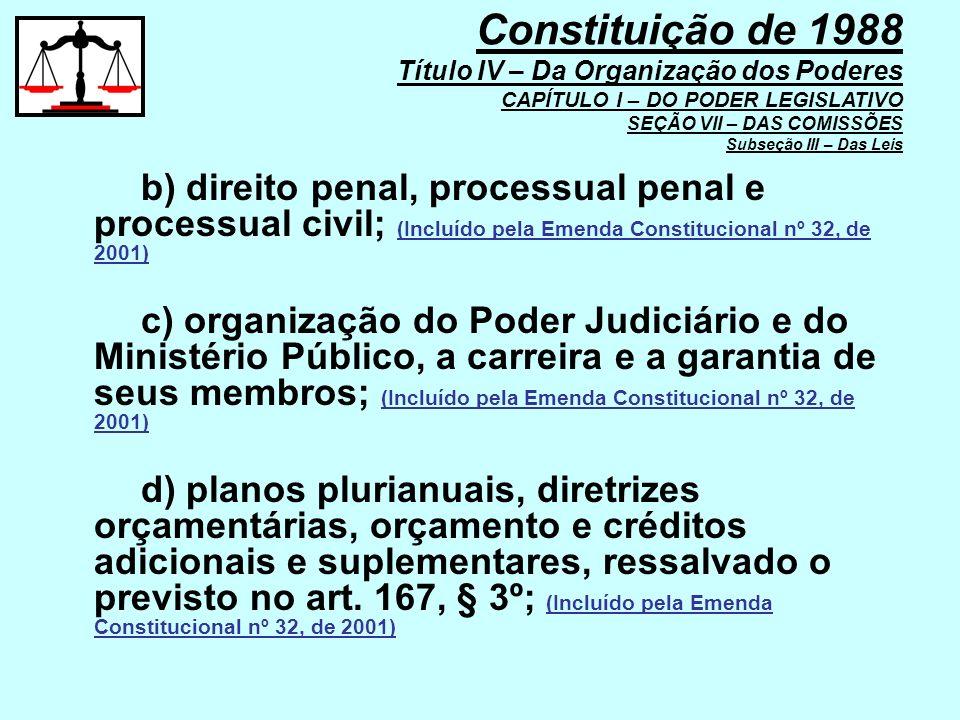 b) direito penal, processual penal e processual civil; (Incluído pela Emenda Constitucional nº 32, de 2001) c) organização do Poder Judiciário e do Mi