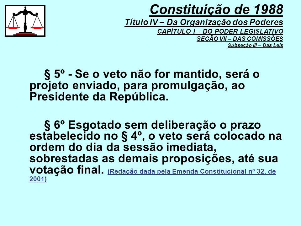 § 5º - Se o veto não for mantido, será o projeto enviado, para promulgação, ao Presidente da República. § 6º Esgotado sem deliberação o prazo estabele
