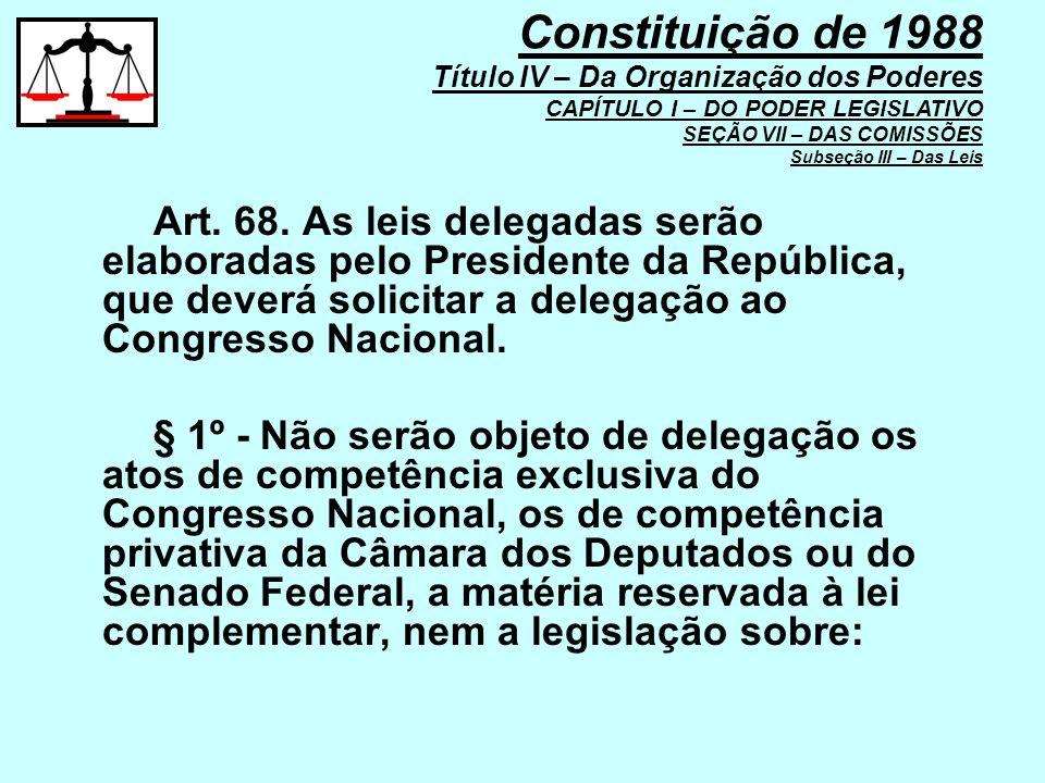 Art. 68. As leis delegadas serão elaboradas pelo Presidente da República, que deverá solicitar a delegação ao Congresso Nacional. § 1º - Não serão obj