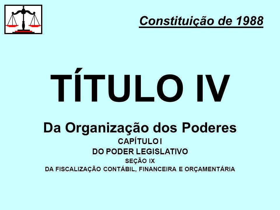 TÍTULO IV Constituição de 1988 Da Organização dos Poderes CAPÍTULO I DO PODER LEGISLATIVO SEÇÃO IX DA FISCALIZAÇÃO CONTÁBIL, FINANCEIRA E ORÇAMENTÁRIA