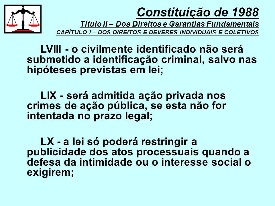 LVIII - o civilmente identificado não será submetido a identificação criminal, salvo nas hipóteses previstas em lei; LIX - será admitida ação privada