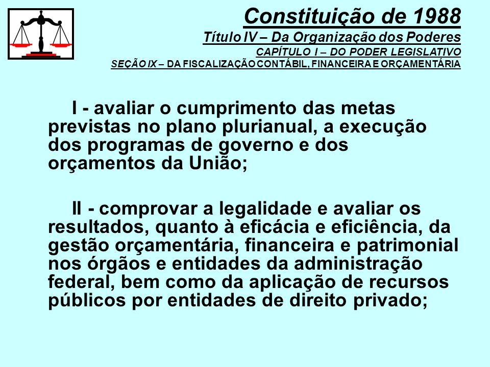 I - avaliar o cumprimento das metas previstas no plano plurianual, a execução dos programas de governo e dos orçamentos da União; II - comprovar a leg