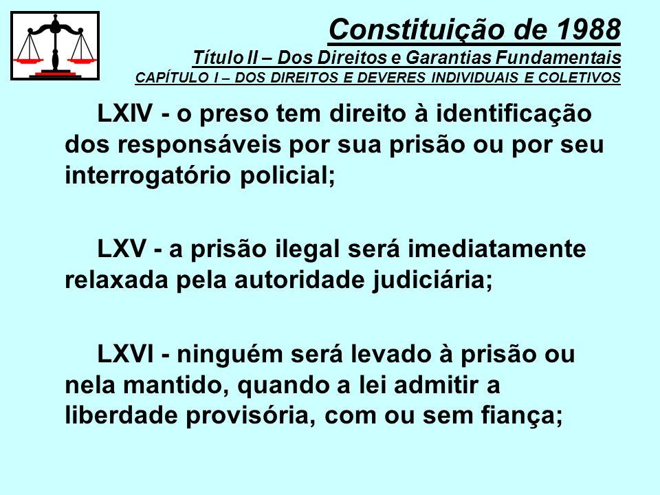 LXIV - o preso tem direito à identificação dos responsáveis por sua prisão ou por seu interrogatório policial; LXV - a prisão ilegal será imediatament