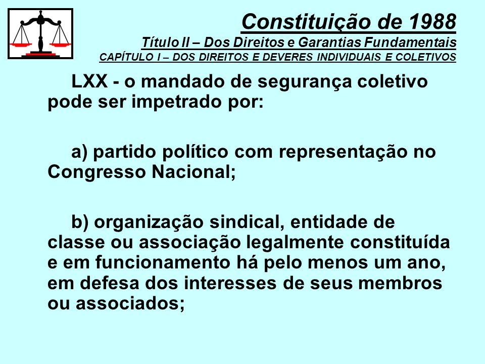 LXX - o mandado de segurança coletivo pode ser impetrado por: a) partido político com representação no Congresso Nacional; b) organização sindical, en