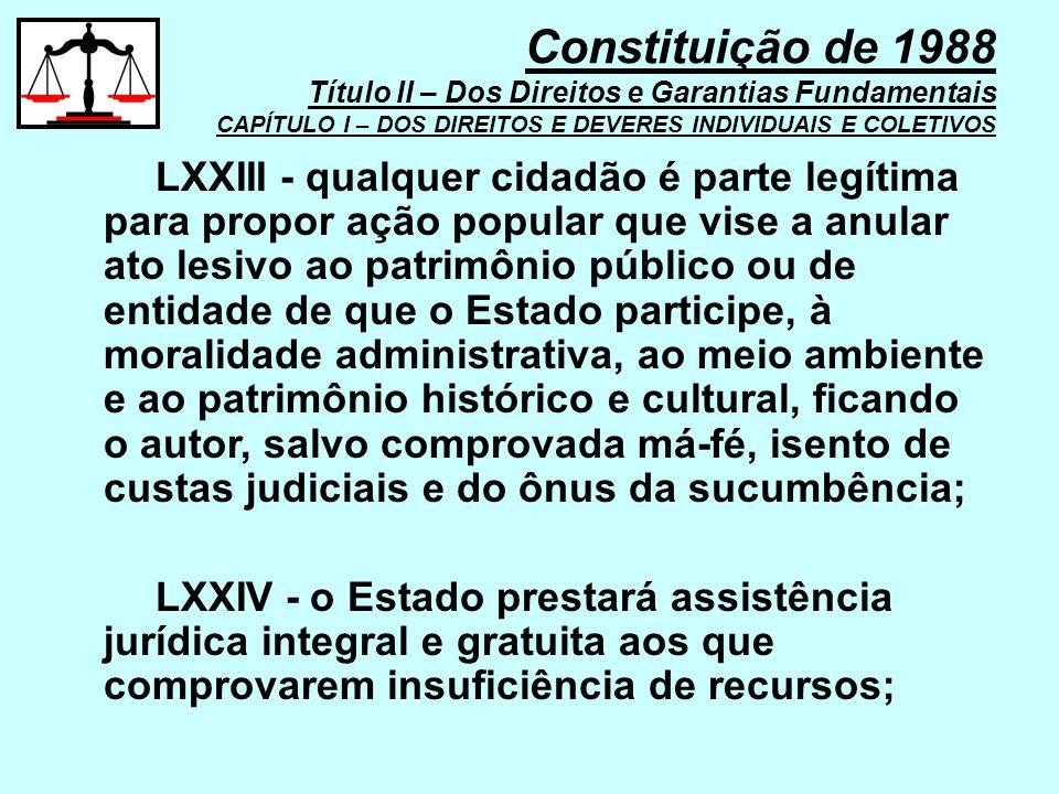 LXXIII - qualquer cidadão é parte legítima para propor ação popular que vise a anular ato lesivo ao patrimônio público ou de entidade de que o Estado