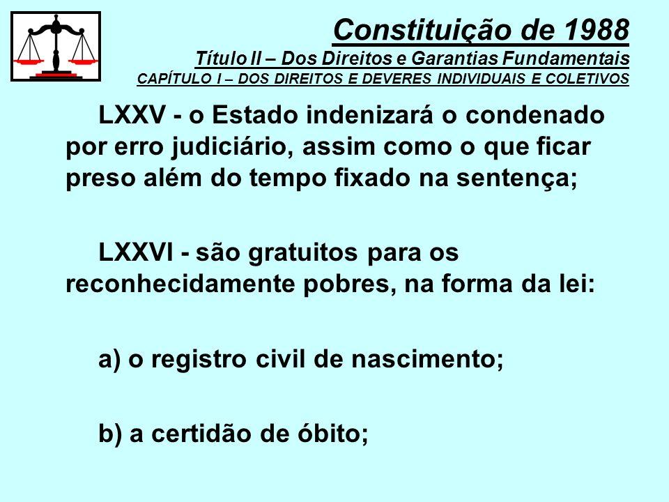 LXXV - o Estado indenizará o condenado por erro judiciário, assim como o que ficar preso além do tempo fixado na sentença; LXXVI - são gratuitos para