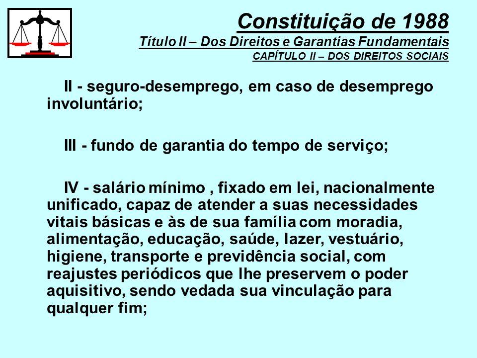II - seguro-desemprego, em caso de desemprego involuntário; III - fundo de garantia do tempo de serviço; IV - salário mínimo, fixado em lei, nacionalm