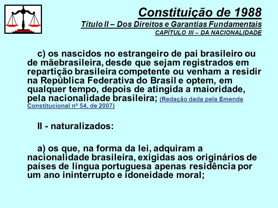 c) os nascidos no estrangeiro de pai brasileiro ou de mãebrasileira, desde que sejam registrados em repartição brasileira competente ou venham a resid