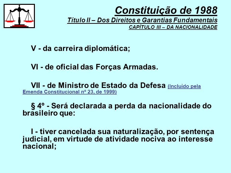 V - da carreira diplomática; VI - de oficial das Forças Armadas. VII - de Ministro de Estado da Defesa (Incluído pela Emenda Constitucional nº 23, de