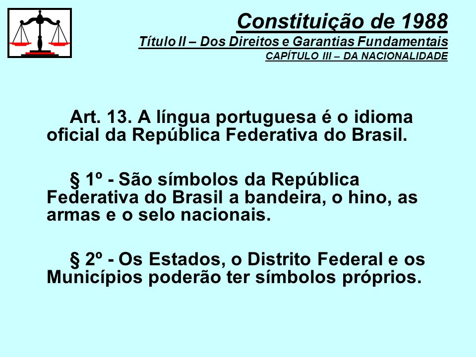 Art. 13. A língua portuguesa é o idioma oficial da República Federativa do Brasil. § 1º - São símbolos da República Federativa do Brasil a bandeira, o