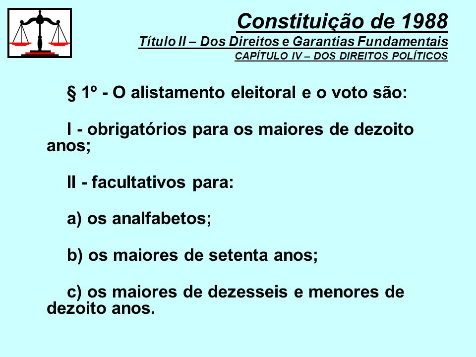 § 1º - O alistamento eleitoral e o voto são: I - obrigatórios para os maiores de dezoito anos; II - facultativos para: a) os analfabetos; b) os maiore