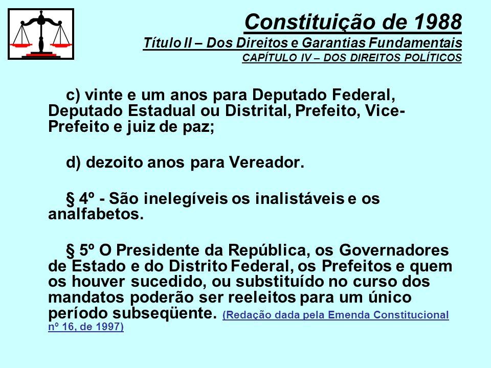 c) vinte e um anos para Deputado Federal, Deputado Estadual ou Distrital, Prefeito, Vice- Prefeito e juiz de paz; d) dezoito anos para Vereador. § 4º