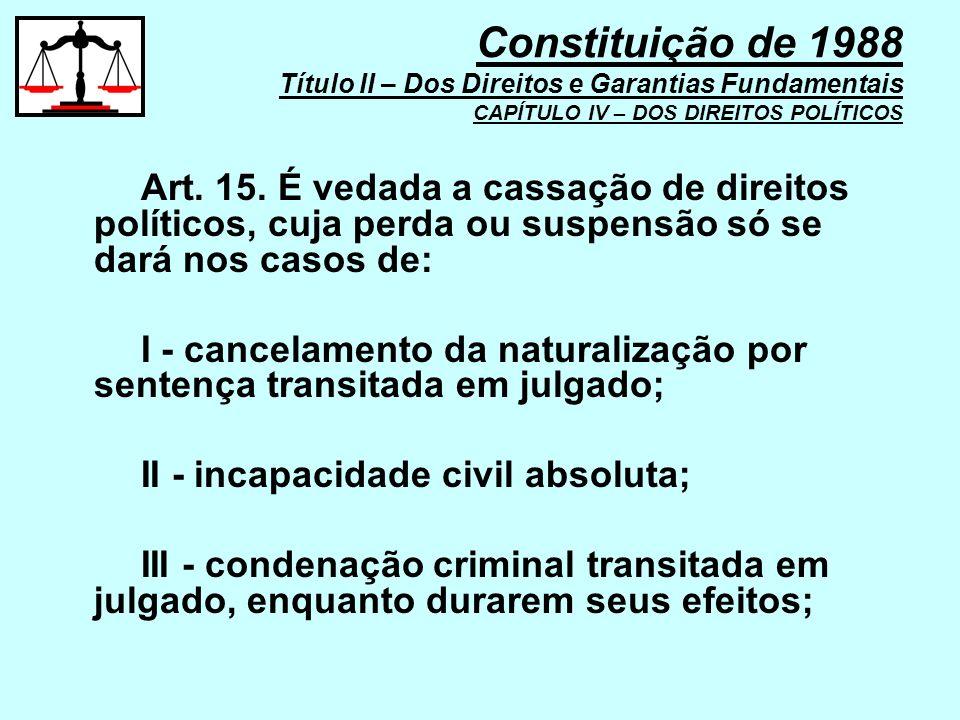 Art. 15. É vedada a cassação de direitos políticos, cuja perda ou suspensão só se dará nos casos de: I - cancelamento da naturalização por sentença tr