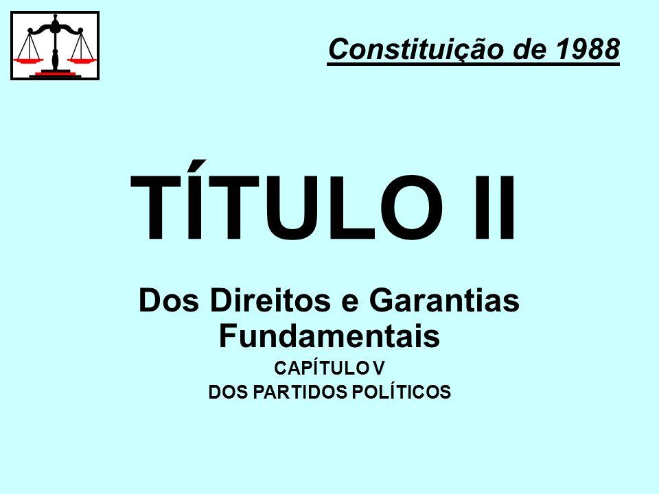 TÍTULO II Constituição de 1988 Dos Direitos e Garantias Fundamentais CAPÍTULO V DOS PARTIDOS POLÍTICOS