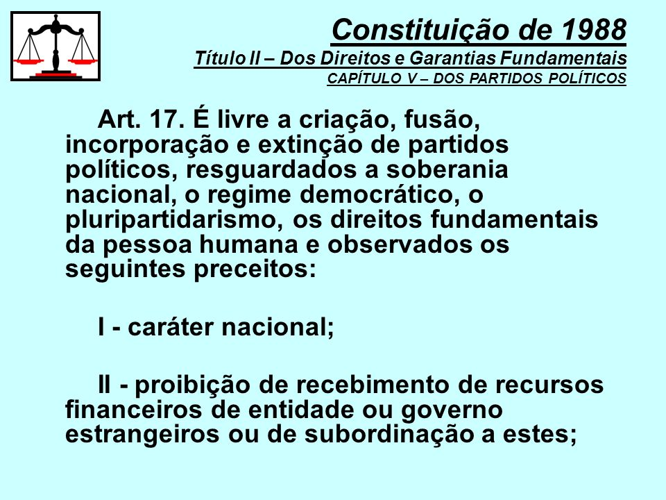 Art. 17. É livre a criação, fusão, incorporação e extinção de partidos políticos, resguardados a soberania nacional, o regime democrático, o pluripart