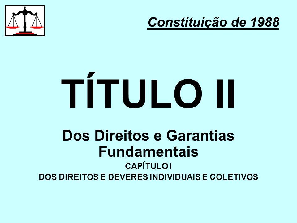 TÍTULO II Dos Direitos e Garantias Fundamentais CAPÍTULO I DOS DIREITOS E DEVERES INDIVIDUAIS E COLETIVOS Constituição de 1988