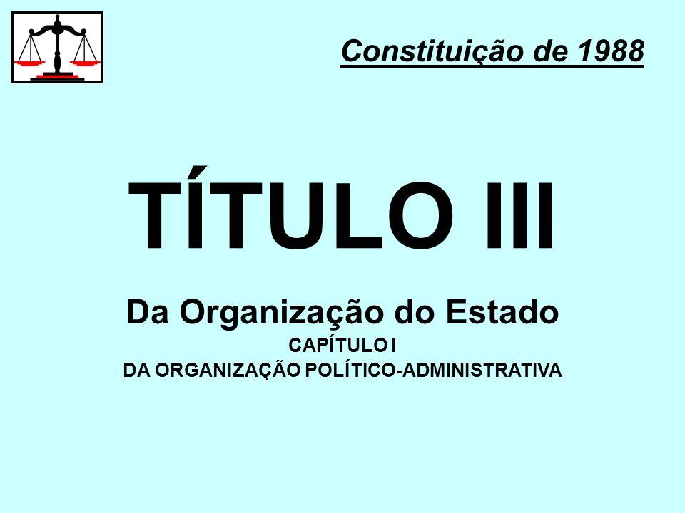 TÍTULO III Constituição de 1988 Da Organização do Estado CAPÍTULO I DA ORGANIZAÇÃO POLÍTICO-ADMINISTRATIVA
