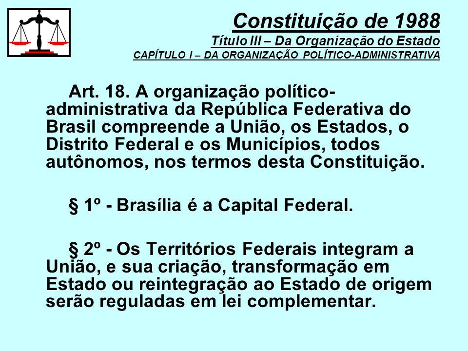 Art. 18. A organização político- administrativa da República Federativa do Brasil compreende a União, os Estados, o Distrito Federal e os Municípios,