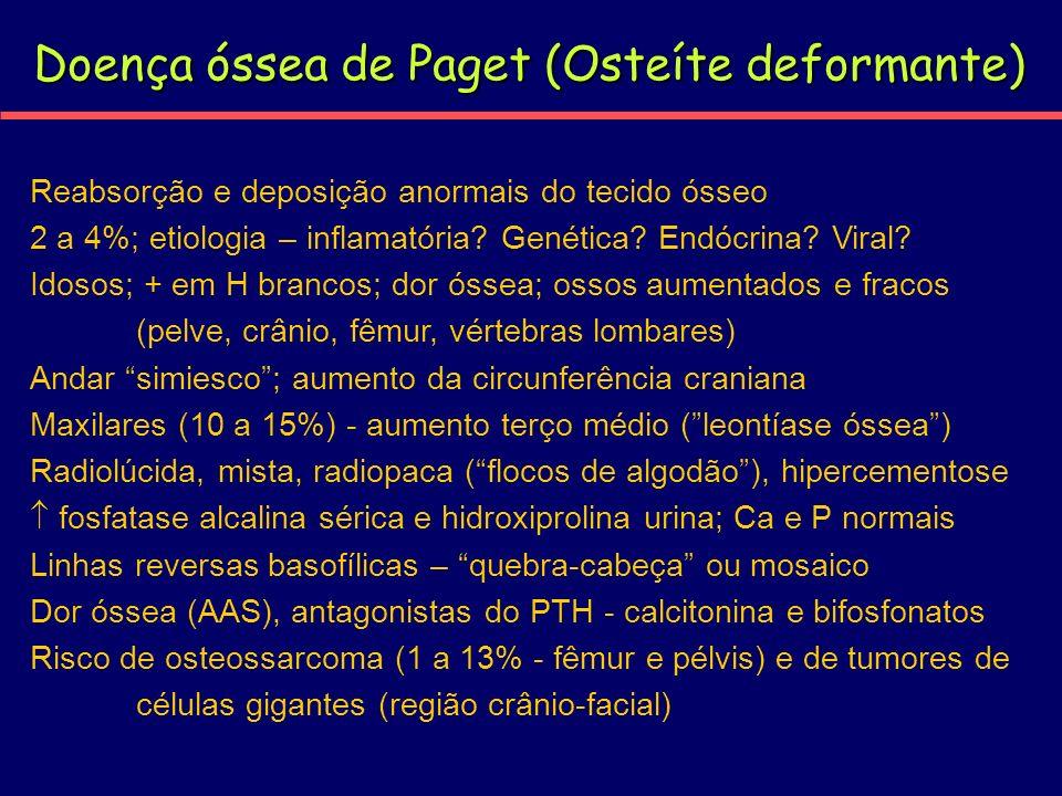 Doença óssea de Paget (Osteíte deformante) Reabsorção e deposição anormais do tecido ósseo 2 a 4%; etiologia – inflamatória? Genética? Endócrina? Vira