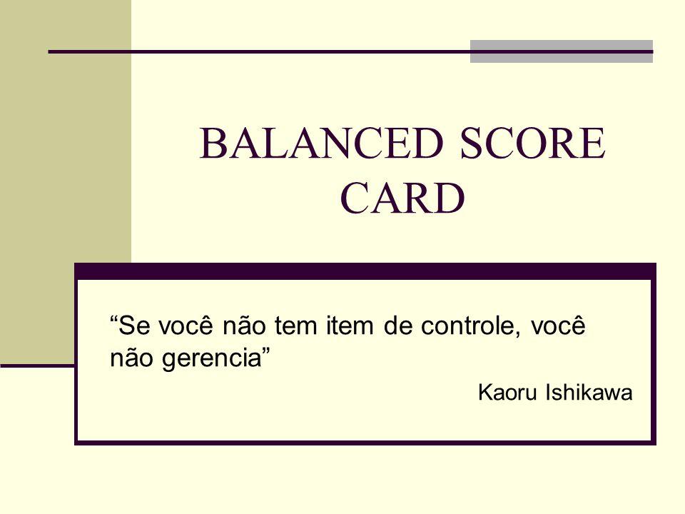 BALANCED SCORE CARD Se você não tem item de controle, você não gerencia Kaoru Ishikawa