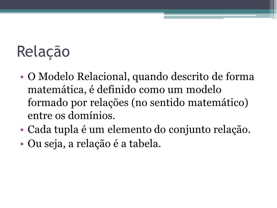 Relação O Modelo Relacional, quando descrito de forma matemática, é definido como um modelo formado por relações (no sentido matemático) entre os domí