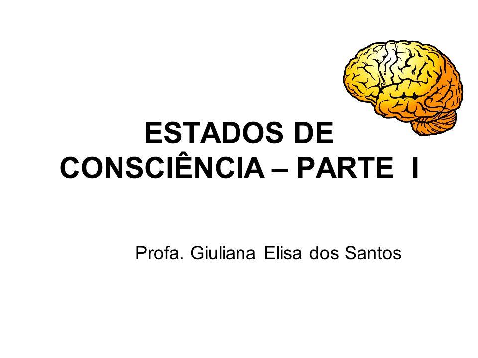 ESTADOS DE CONSCIÊNCIA – PARTE I Profa. Giuliana Elisa dos Santos