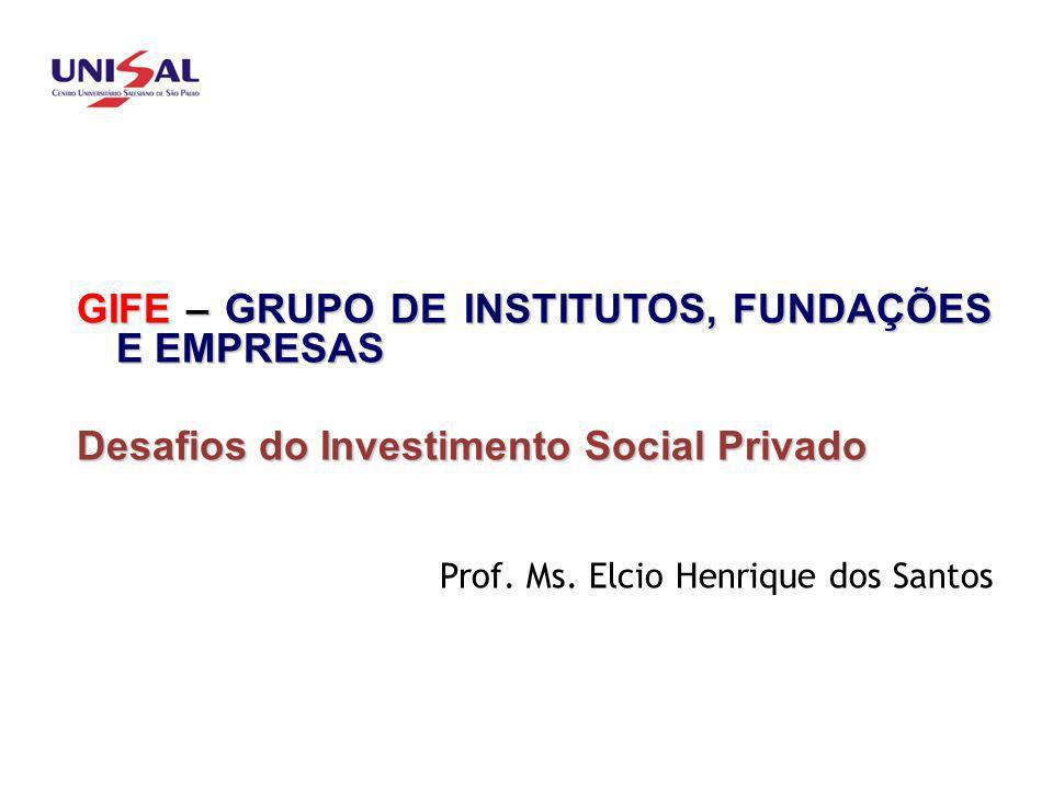 GIFE – GRUPO DE INSTITUTOS, FUNDAÇÕES E EMPRESAS Desafios do Investimento Social Privado Prof. Ms. Elcio Henrique dos Santos