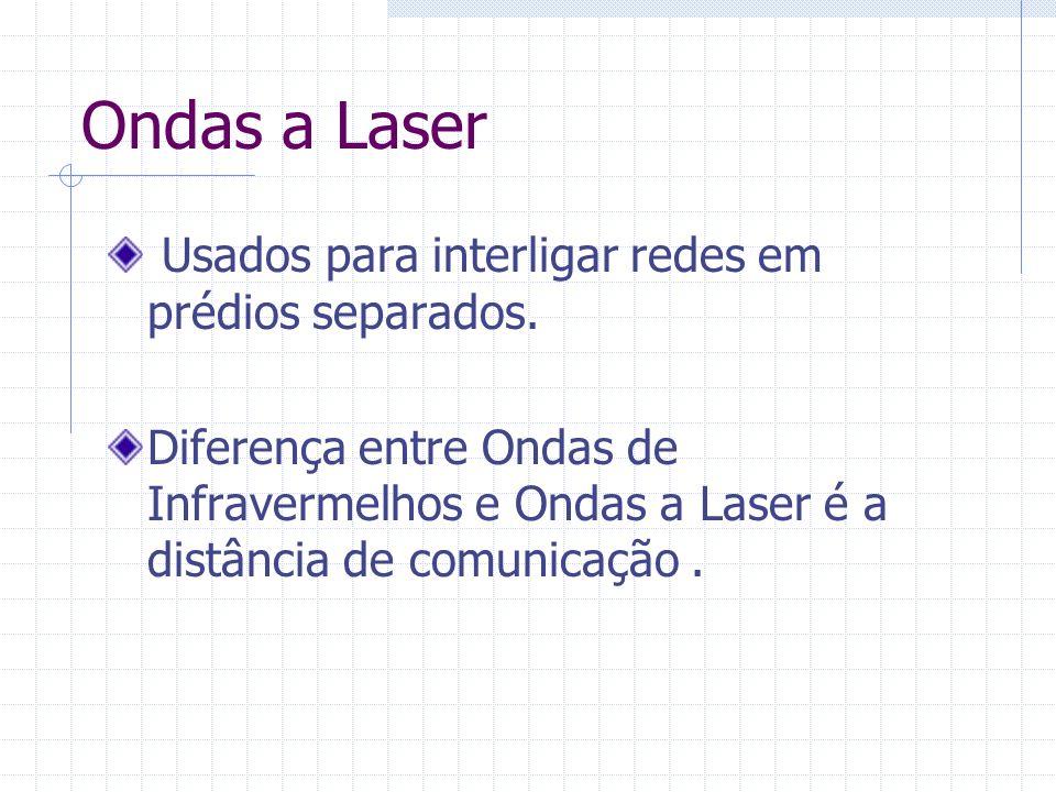 Ondas a Laser Usados para interligar redes em prédios separados. Diferença entre Ondas de Infravermelhos e Ondas a Laser é a distância de comunicação.
