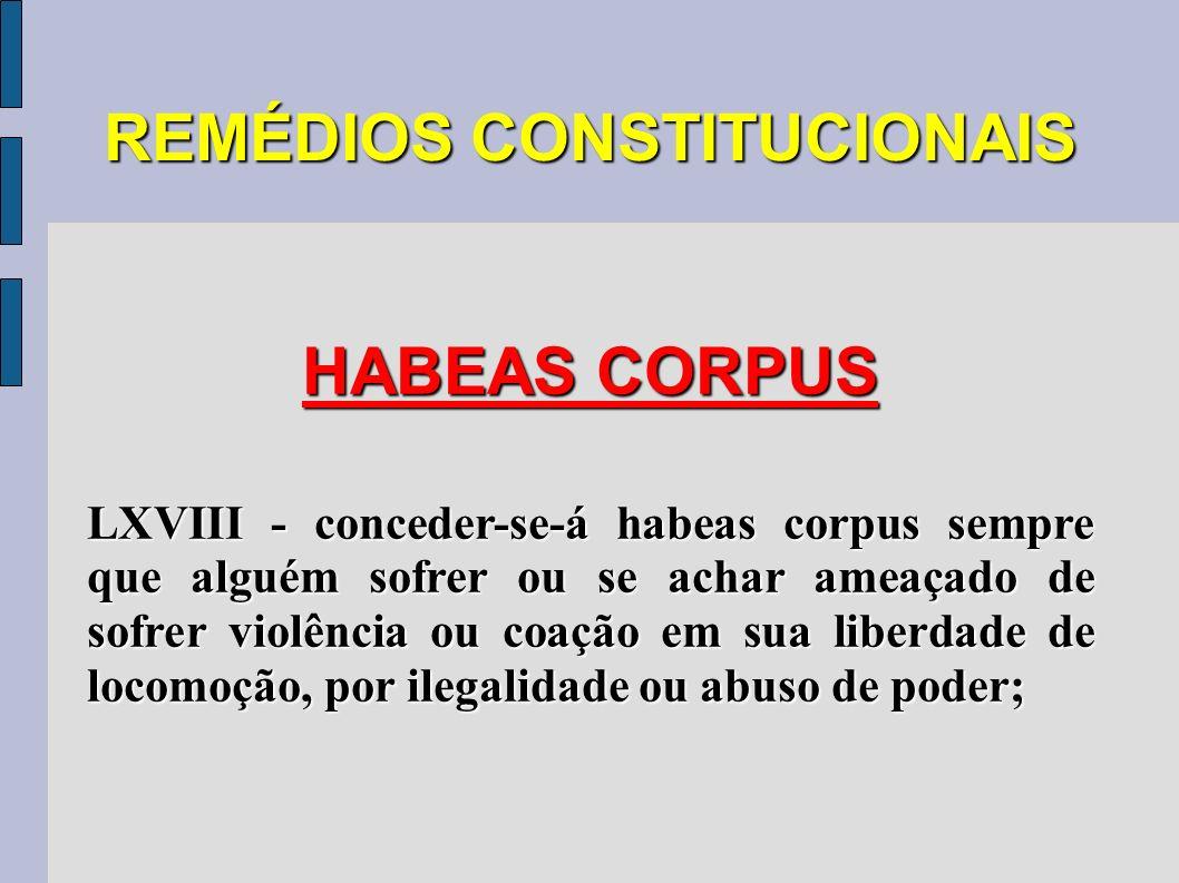 REMÉDIOS CONSTITUCIONAIS HABEAS CORPUS LXVIII - conceder-se-á habeas corpus sempre que alguém sofrer ou se achar ameaçado de sofrer violência ou coaçã