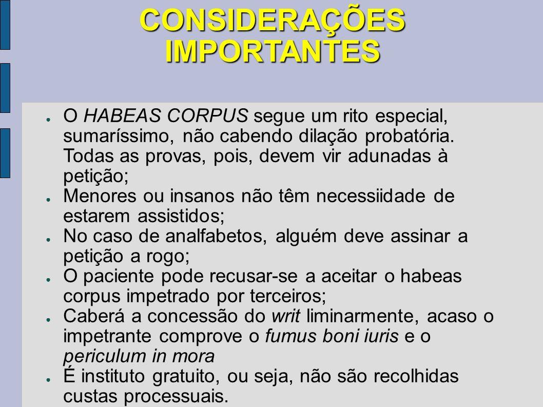 CONSIDERAÇÕES IMPORTANTES O HABEAS CORPUS segue um rito especial, sumaríssimo, não cabendo dilação probatória. Todas as provas, pois, devem vir adunad