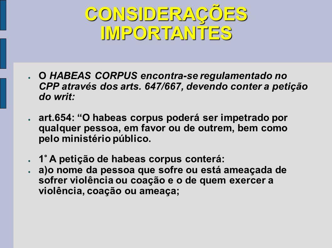 CONSIDERAÇÕES IMPORTANTES O HABEAS CORPUS encontra-se regulamentado no CPP através dos arts. 647/667, devendo conter a petição do writ: art.654: O hab