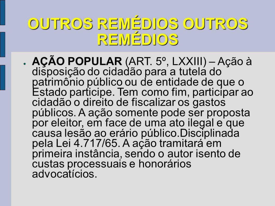 OUTROS REMÉDIOS OUTROS REMÉDIOS AÇÃO POPULAR (ART. 5º, LXXIII) – Ação à disposição do cidadão para a tutela do patrimônio público ou de entidade de qu