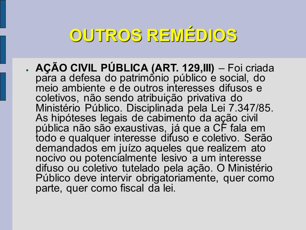 OUTROS REMÉDIOS AÇÃO CIVIL PÚBLICA (ART. 129,III) – Foi criada para a defesa do patrimônio público e social, do meio ambiente e de outros interesses d