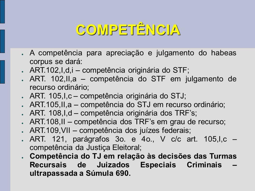 COMPETÊNCIA A competência para apreciação e julgamento do habeas corpus se dará: ART.102,I,d,i – competência originária do STF; ART. 102,II,a – compet