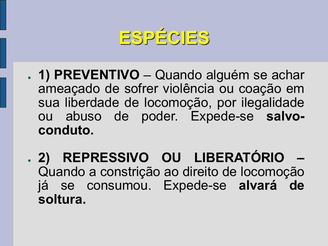 ESPÉCIES 1) PREVENTIVO – Quando alguém se achar ameaçado de sofrer violência ou coação em sua liberdade de locomoção, por ilegalidade ou abuso de pode