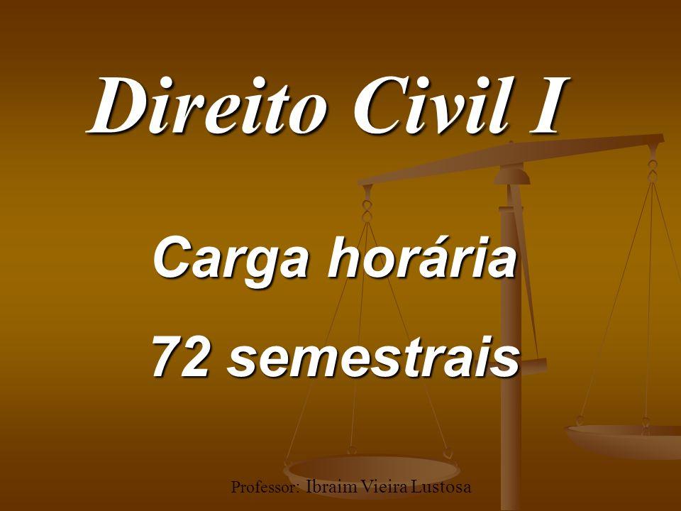 Direito Civil I Carga horária 72 semestrais Professor : Ibraim Vieira Lustosa