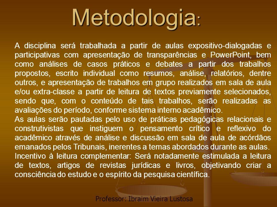 Metodologia : A disciplina será trabalhada a partir de aulas expositivo-dialogadas e participativas com apresentação de transparências e PowerPoint, b