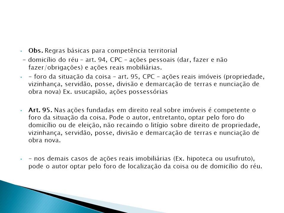 Obs. Regras básicas para competência territorial - domicílio do réu – art. 94, CPC – ações pessoais (dar, fazer e não fazer/obrigações) e ações reais